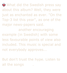 "What did the Swedish press say about this album? Well, they were just as enchanted as ever. ""On the Top-3 list this year"", as one of the major news-papers said.