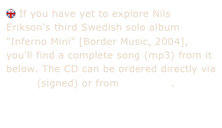 "If you have yet to explore Nils Erikson's third Swedish solo album ""Inferno Mini"" [Border Music, 2004], you'll find a complete song (mp3) from it below. The CD can be ordered directly via e-mail (signed) or from Megastore."